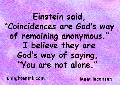 "Einstein said, ""Coincidences are Gods way of remaining anonymous."" I believe they are God's way of saying, ""You are not alone."""