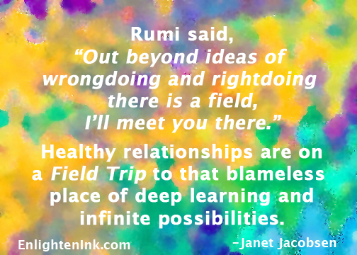 "Rumi said, ""Out beyond ideas of wrongdoing and right doing there is a field, I'll meet you there."" Healthy relationships are a FieldTrip to that blameless place of deep learning and infinite possibilities."