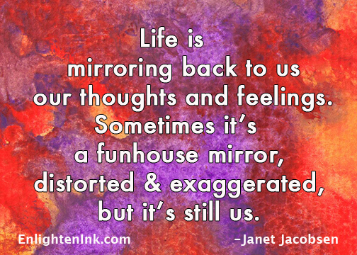 Life is mirroring back to us our thoughts and feelings. Sometimes it's a funhouse mirror, distorted and exaggerated, but it's still us.