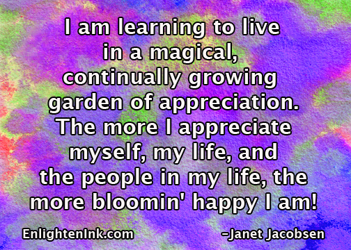 I am learning to live in a magical, continually growing garden of appreciation. The more I appreciate myself, my life, and the people in my life, the more bloomin' happy I am.