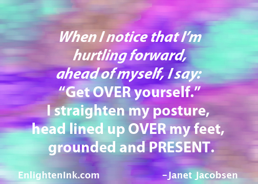 "When I notice that I'm hurtline forward, ahead of myself, I say, ""Get Over yourself."" I straighten my posture, head lined up Over my feet, grounded and PRESENT"