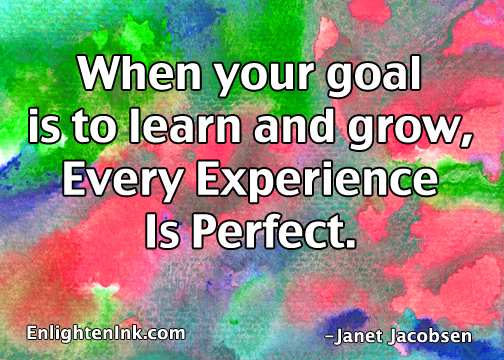 When your goal is to learn and grow, then every experience is perfect.