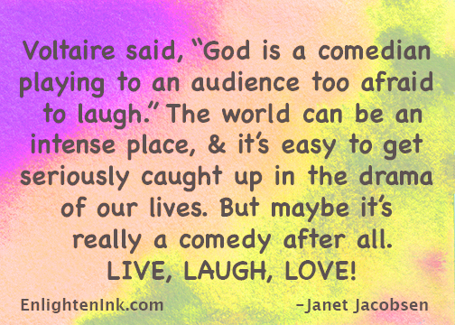 "Voltaire said, ""God is a comedian playing to an audience too afraid to laugh."" The world can be an intense place, & it's easy to get seriously caught up in the drama of our lives. But maybe it's really a comedy after all. LIVE, LAUGH, LOVE!"