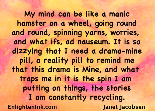 My mind can be like a manic hamster on a wheel, going round and round, spinning yars, worries and what ifs, adnauseum. It is so dizzying that I need a drama-mine pill, a reality pill to remind me that this drama is Mine, and what traps me in it is the spin I am putting on things, the stories I am constantly recycling.