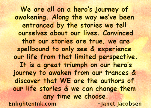We are all on a hero's journey of awakening. Along the way we've been entranced by the stories we tell ourselves about our lives. Convinced that our stories are true, we are spellbound to only see & experience our life from that limited perspective. It is a great triumph on our hero's journey to awaken from our trances and discover that WE are the authors of our life stories and we can change them any time we choose.