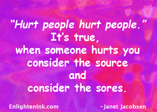 """Hurt people hurt people."" It's true, when someone hurts you, consider the source and and consider the sores."