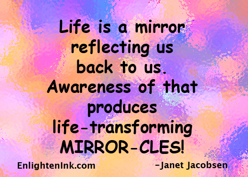 Life is a mirror reflecting us back to us. Awareness of that produces life-transforming MIRROR-CLES!