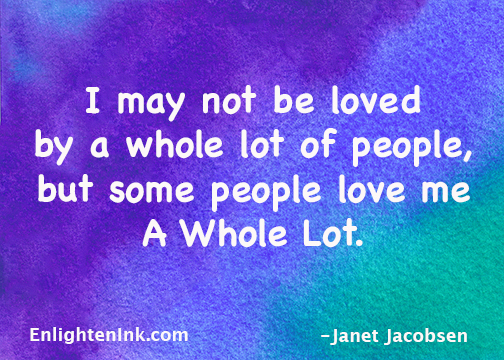 I may not be loved by a whole lot of people, but some people love me a whole lot!