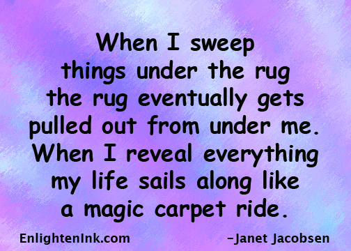 When I sweep things under the rug, the rug eventually gets pulled out from under me. When I reveal everything, my life sails along like a magic carpet ride.
