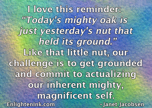 "I love this reminder, ""Today's mighty oak is just yesterday's nut that held its ground."" Like that little nut, our challenge is to get grounded and commit to actualizing our inherent mighty, magnificent self."