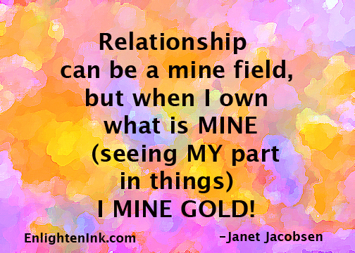 Relationship can be a mine field, but when I own what is MINE (seeing MY part in things) I MINE GOLD!