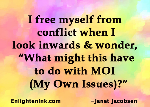 "I free myself from conflict when I look inwards and wonder, ""What might this have to do with MOI (My Own Issues)?"""