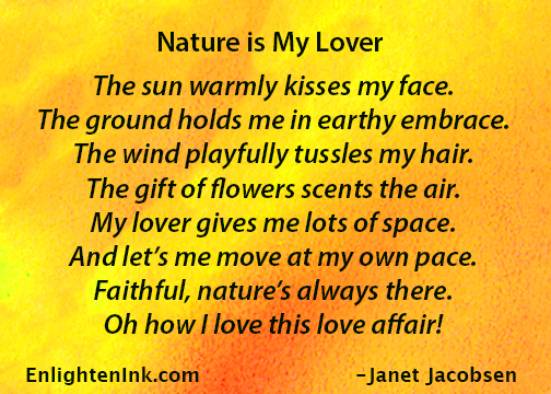 Nature is my lover: The sun warmly kisses my face. The ground holds me in earthy embrace. The wind playfully tussles my hair. The gift of flowers scents the air. My lover gives me lots of space, and lets me move at my own pace. Faithful, nature's always there. Oh how I love this love affair!