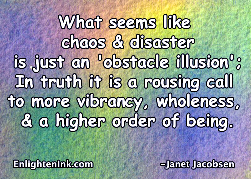 What seems like chaos & disaster is just an 'obstacle illusion'. In truth it is a rousing call to more vibrancy, wholeness, and a higher order of being.