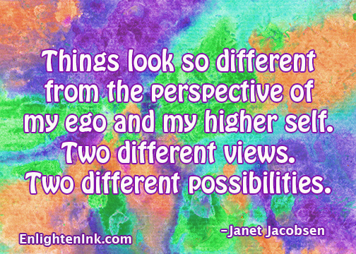 Things look so different from the perspective of my ego and my higher self. Two different views. Two different possibilities.