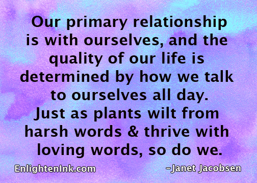 Our primary relationship is with ourselves, and the quality ofour life is determined by how we talk to ourselves all day. Just as plants wilt from harsh words & thrive with loving words, so do we.