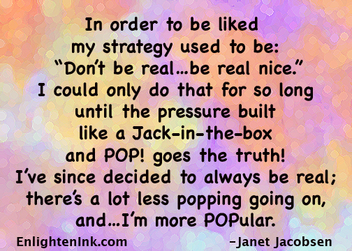 "In order to be liked my strategy used to be:""Don't be real...be real nice."" Icould only do that for so long until the pressure built like a Jack-in-the-Box and POP! goes the truth! I have since decided to always to real and there's a lot less popping going on and...I'm more POPular."