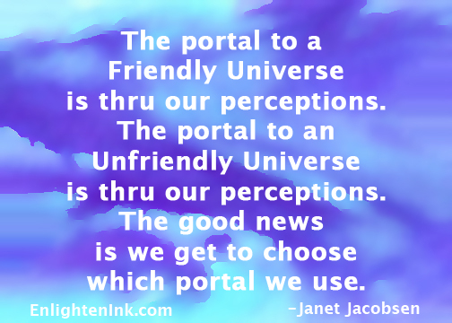 The portal to a Friendly Universe is thru our perceptions. The portal to an Unfriendly Universe is thru our perceptions. The good news is we get to choose which portal we use.