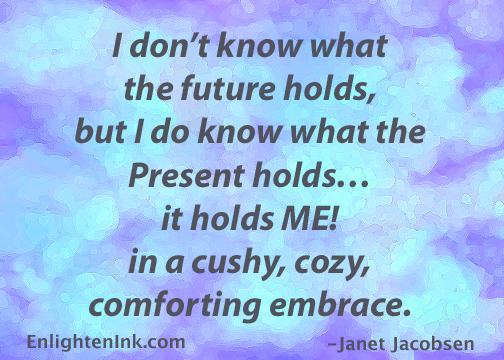 I don't know what the future holds, but I do know what the Present holds...it holds ME! In a chushy, cozy, comforting embrace.
