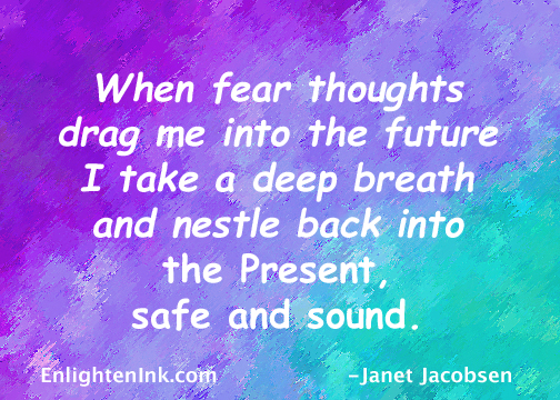 When fear thoughts drag me into the future, I take a deep breath and nestle back into the Present, safe and sound.