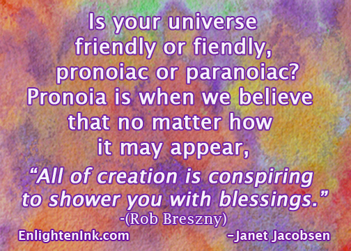 "Is your universe friendly or fiendly, pronoiac or paranoiac? Pronoia is when we believe that no matter how it may appear, ""All of creation is conspiring to shower you with blessings."" Breszny"