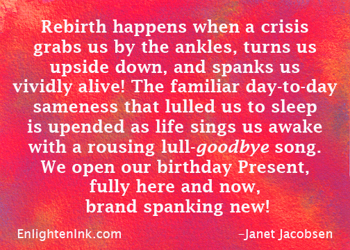 Rebirth happens when a crises grabs us by the ankles, turns us upside down, and spanks us vividly alive! The famliar day to day sameness that lulled us to sleep is upended as life sings us awake with a rousing lull-goodbye song. We open our birthday Present fully here and now, brand spanking new!