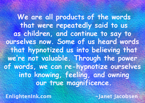 We are all products of the words that were repeatedly said to us as children, and continue to say to ourselves now. Some of us heard words that hypnotized us into believing that we are not valuable. Through the power of words, we can re-hypnotize ourselves into knowing, feeling, and owning our true magnificence.