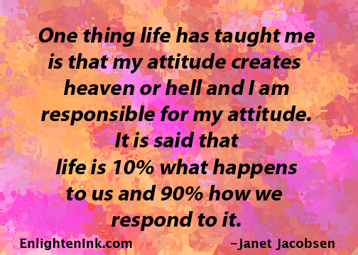 One thing life has taught me is that my attitude creates heaven or hell and I am responsible for my attitude. It is said that life is 10% what happens to us and 90% how we respond to it.