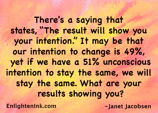 "There's a saying that states, ""The result will show you your intention."" It may be that our intention to change is 49%, yet if we have a 51% unconscious intention to stay the same, we will stay the same. What are your results showing you?"