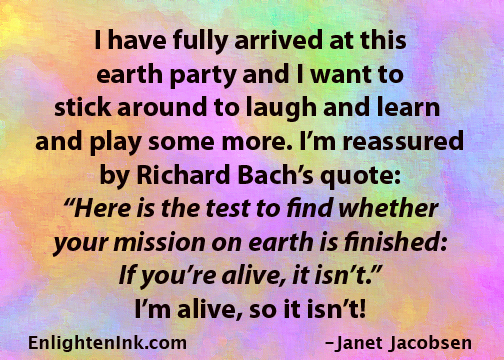 "I have fully arrived at this earth party and I want to stick around to laugh and learn and play some more. I'm reassured by Richard Bach's quote: ""Here is the test to find whether your mission on earth is finished: If you're alive, it isn't."" I'm alive, so it isn't!"