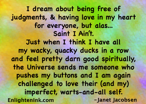 I dream about being free of judgments, and having love in my heart for everyone, but alas...Saint I Ain't. Just when I think I have all my wacky, quacky ducks in a row and feel pretty darn good spiritually, the Universe sends me someone who pushes my buttons and I am again challenged to love their (and my) imperfect, warts-and-all self.