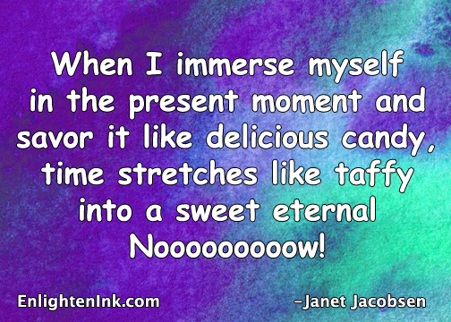 When I immerse myself in the Present Moment and savor it like delicious candy, time stretches like taffy into a sweet eternal Nooooow!