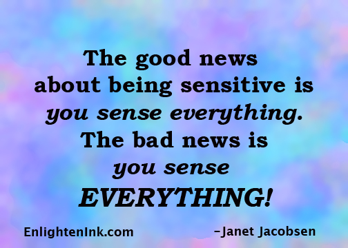 The good news about being sensitive is you sense everything. The bad news is you sense EVERYTHING!