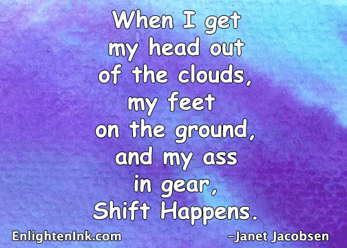 When I get my head out of the clouds, my feet on the ground, and my ass in gear, Shift Happens.