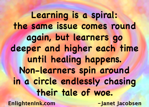 Learning is a spiral: the same issue comes round again, but learners go deeper and higher each time until healing happens. Non-learners spin around in a circle endlessly chasing their tale of woe.
