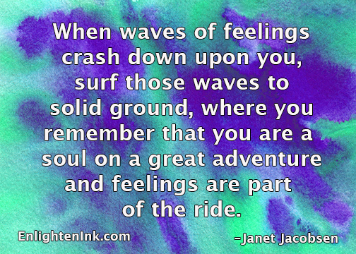 When waves of feelings crash down upon you, surf those waves to solid ground where you remember that you are a soul on a great adventure and feelings are part of the ride.