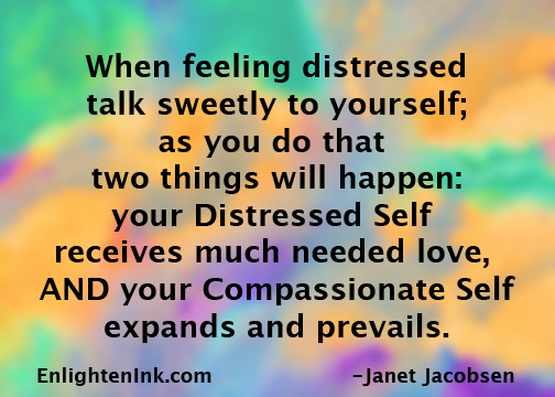 When feeling distressed, talk sweetly to yourself. As you do, two things will happen: your distressed self will receive much needed love, AND your compassionate self will expand and prevail.
