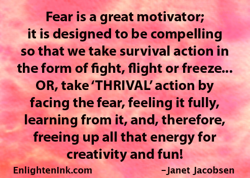 Fear is a great motivator; it is designed to be compelling so that we take survival action in the form of fight, flight or freeze...OR, take 'THRIVAL' action by facing the fear, feeling it fully, learning from it, and, therefore, freeing up all that energy for creativity and fun!