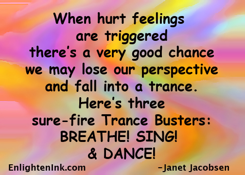 When hurt feelings are triggered there's a very good chance we my lose our perspective and fall into a trance. here's three sure-fire Trance Busters: BREATH! SING! & DANCE!