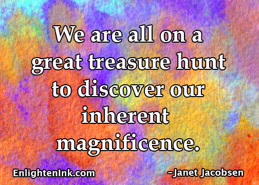We are all on a great treasure hunt to discover our inherent magnificence.