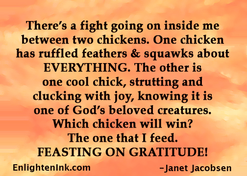 There's a fight going on inside me between two chickens. One chicken has ruffled feathers & squawks about EVERYTHING. The other is one cool chick, strutting and clucking with joy, knowing it is one of God's beloved creatures. Which chicken will win? The one that I feed. FEASTING ON GRATITUDE!