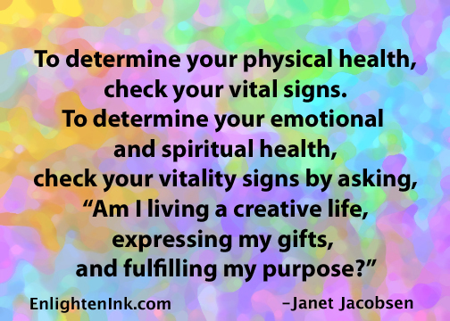 "To determine your physical health, check your vital signs. To determine your emotional and spirtual health, check your vitality signs by asking, ""Am I living a creative life, expressing my gifts, and fulfilling my purpose?"""