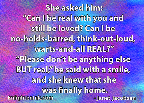 "She asked him, ""Can I be real with you and still be loved? Can I be no holds barred, think out loud, warts and all REAL?"" Please don''t be anything else BUT real."" he said with a smile, and she knoew that she was finally home."