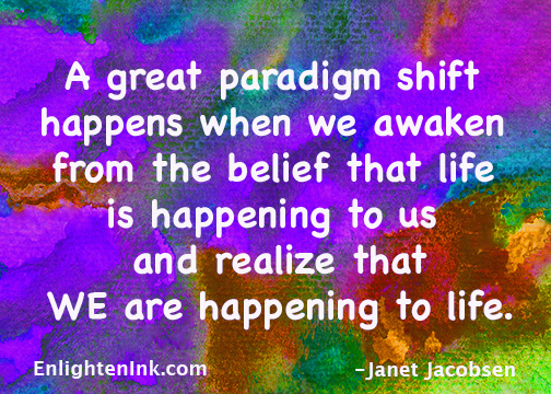 A great paradigm shift happens when we awaken from the belief that life is happening to us and realize that WE are happening to life.