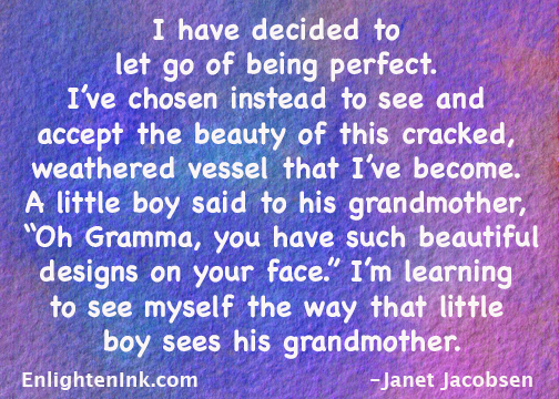 "I have decided to let go of being perfect. I've chosen instead to see and accept the beauty of this cracked, weathered vessel that I've become. A little boy said to his grandmother, ""Oh Gramma, you have such beautiful designs on your face."" I'm learning to see myself the way that little boy sees his grandmother."