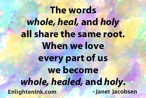 The words whole, heal, and holy all share the same root. When we love every part of us we become whole, healed, and holy.