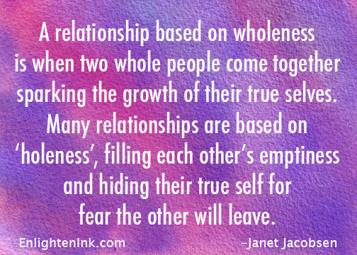 A relationship based on wholeness is when two whole people come together sparking the growth of their true selves. Many relationship are based on 'holeness', filling each other's emptiness and hiding their true self for fear the other will leave.