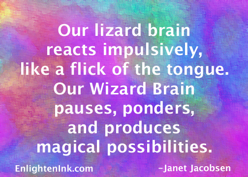 Our lizard brain reacts impulsively, like a flick of the tongue. Our Wizard Brain pauses, ponders, and produces magical possibilities.