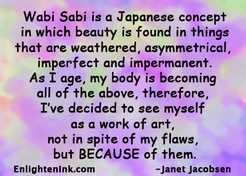 Wabi Sabi is a Japanese concept in which beauty is found in things that are weathered, asymmetrical, imperfect and impermanent. As I age, my body is becoming all of the above, therefore, I've decided to see myself as a work of art, not in spite of my flaws, but BECAUSE of them.