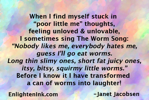 "When I find myself stuck in ""Poor little me"" thoughts, feeling unloved and unlovable, I sometimes sing The Worm Song: ""Nobody likes me, everybody hates me, I guess I'll go eat worms. Long thin slimy ones, short fat juicy ones, itsy bitsy, squirmy little worms."" Before I know it I have transformed a can of worms into laughter!"